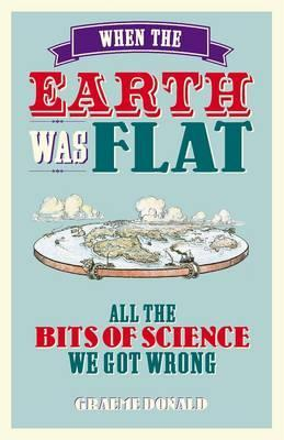 When the Earth Was Flat: All the Bits of Science We Got Wrong  by  Graeme Donald