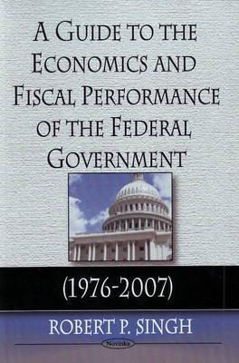A Guide to the Economics and Fiscal Performance of the Federal Government (1976-2007)  by  Robert P. Singh