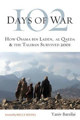 102 Days of War: How Osama bin Laden, al Qaeda & the Taliban Survived 2001  by  Yaniv Barzilai