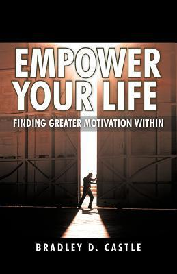 Empower Your Life: Finding Greater Motivation Within  by  Bradley D. Castle