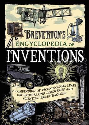 Breverton's Encyclopedia of Inventions: A Compendium of Technological Leaps, Groundbreaking Discoveries and Scientific Breakthroughs Terry Breverton