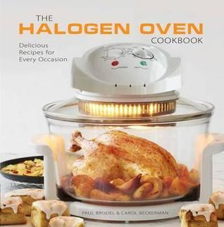 The Halogen Oven Cookbook: 100 Delicious Recipes for Every Occasion. Paul Brodel, Carol Beckerman by Paul Brodel