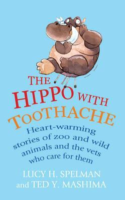 The Hippo with Toothache: Heart-warming stories of zoo and wild animals and the vets who care for them Lucy H. Spelman