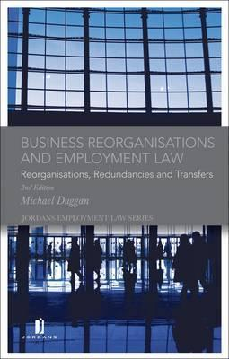 Business Reorganisations and Employment Law: Reorganisations, Redundancies and Transfers Michael Duggan