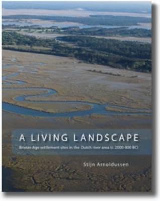 A Living Landscape: Bronze Age Settlement Sites in the Dutch River Area (C. 2000-800 BC)  by  Stijn Arnoldussen