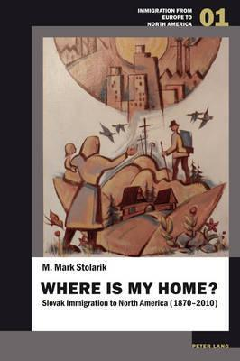 Where Is My Home?: Slovak Immigration to North America (1870-2010) M Mark Stolarik