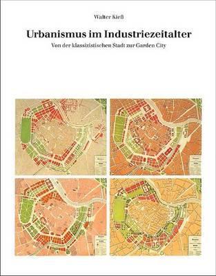 Urbanismus Im Industriezeitalter: Von Der Klassizistischen Stadt Zur Garden City  by  Walter Kiess