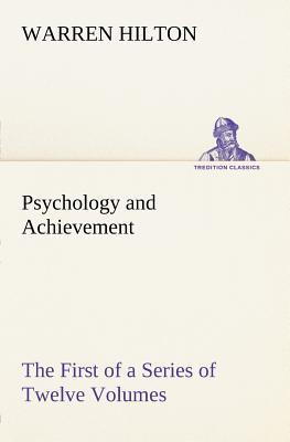 Psychology and Achievement Being the First of a Series of Twelve Volumes on the Applications of Psychology to the Problems of Personal and Business Ef Warren Hilton