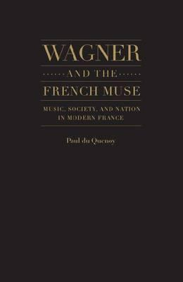Wagner and the French Muse: Wagnerian Influences on French Musical and Literary Culture 1870-1945 Paul Du Quenoy