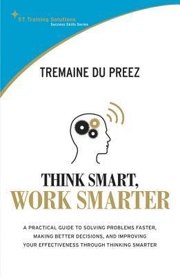 Stts: Think Smart Work Smarter: A Practical Guide to Solving Problems Faster, Making Better Decisions and Improving Your Effectiveness Through Thinking Smarter Tremaine Du Preez