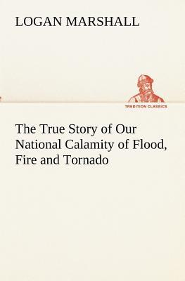 The True Story of Our National Calamity of Flood, Fire and Tornado Logan Marshall