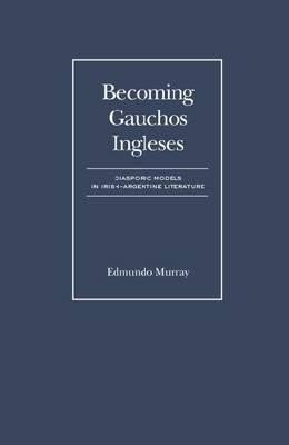 Becoming Gauchos Ingleses: Diasporic Models in Irish-Argentine Literature  by  Edmundo Murray