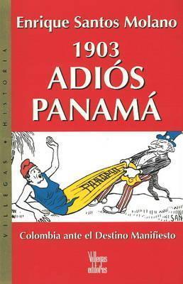 1903 Adios Panama: Colombia ante el destino manifiesto Enrique Santos-Molano