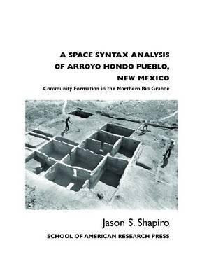 A Space Syntax Analysis of Arroyo Hondo Pueblo, New Mexico: Community Formation in the Northern Rio Grande  by  Jason S. Shapiro