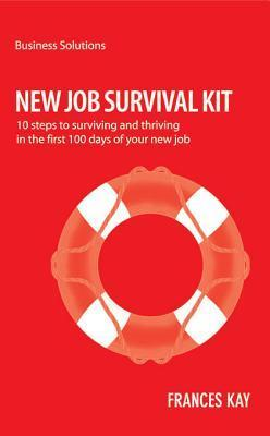 BSS New Job Survival Kit: 10 Steps to Surviving and Thriving in the First 100 Days of Your New Job  by  Frances Kay Kay