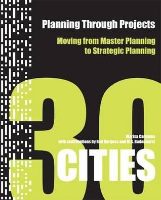 Planning through Projects: Moving from Master Planning to Strategic Planning - 30 Cities  by  Marisa Carmona