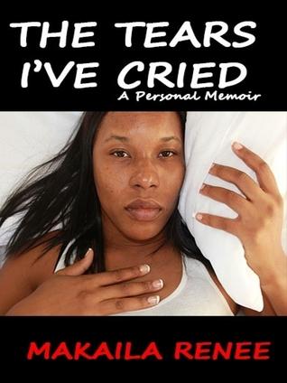 The Tears Ive Cried: A Personal Memoir  by  Makaila Renee