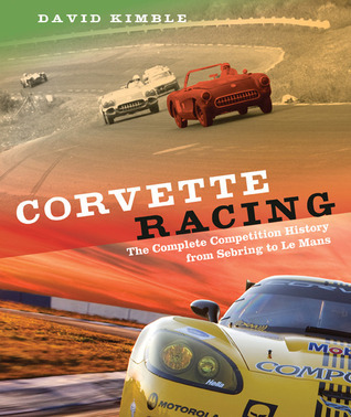 Corvette Racing: The Complete Competition History from Sebring to Le Mans  by  David Kimble