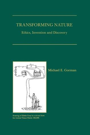 Transforming Nature: Ethics, Invention and Discovery  by  Michael E. Gorman