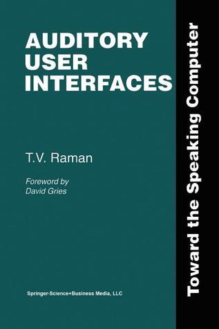 Auditory User Interfaces: Toward the Speaking Computer  by  T V Raman