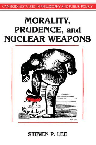 Morality, Prudence, and Nuclear Weapons  by  Steven P. Lee