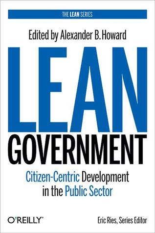 Lean Government: Citizen-Centric Development in the Public Sector  by  Alex Howard