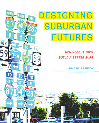 Designing Suburban Futures: New Models from Build a Better Burb  by  June Williamson