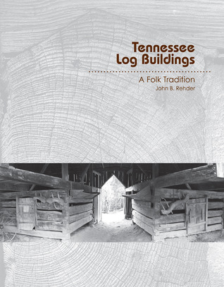 Tennessee Log Buildings: A Folk Tradition John B. Rehder
