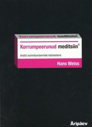 Korrumpeerunud meditsiin : arstid ravimikontsernide käsilastena  by  Hans Weiss