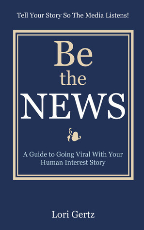 Be the News: A Guide to Going Viral With Your Human Interest Story  by  Lori Gertz