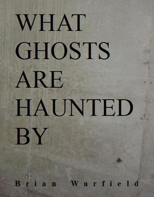 What Ghosts are Haunted By  by  Brian Warfield