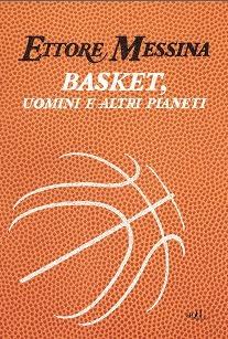 Basket, uomini e altri pianeti  by  Ettore Messina