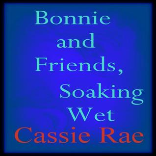 Bonnie and Friends, Soaking Wet  by  Cassie Rae
