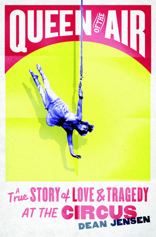 Queen of the Air: A True Story of Love and Tragedy at the Circus  by  Dean Jensen