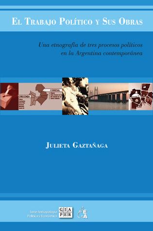 El trabajo político y sus obras. Una etnografía de tres procesos políticos en la Argentina contemporánea  by  Julieta Gaztañaga