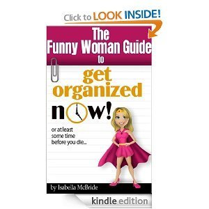 The Funny Woman Guide to Get Organized NOW! or at Least Sometime Before You Die. . . Isabella McBride