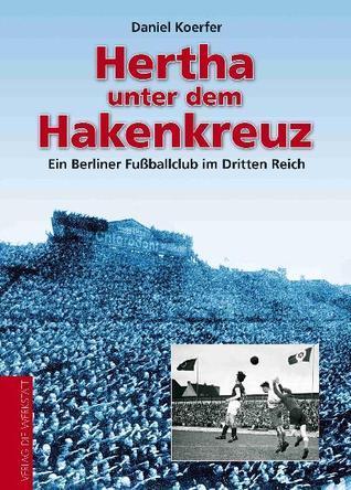Hertha unter dem Hakenkreuz. Ein Berliner Fußballclub im Dritten Reich Daniel Koerfer
