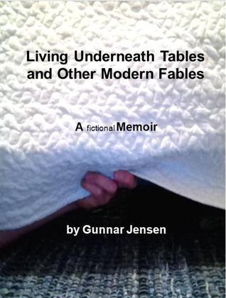Living Underneath Tables and Other Modern Fables  by  Gunnar Jensen