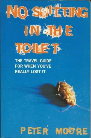 No Shitting In The Toilet   The Travel Guide For When Youve Really Lost It Peter Moore