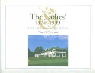 The Ladies 1924-1999: A History of the Ladies Golf Club of Toronto Tom OConnor