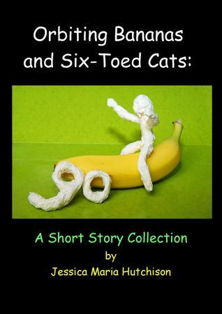 Orbiting Bananas and Six-Toed Cats: A Short Story Collection  by  Jessica Hutchison