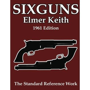 Sixguns Keith: The Standard Reference Work [Illustrated Edition] by Elmer Keith