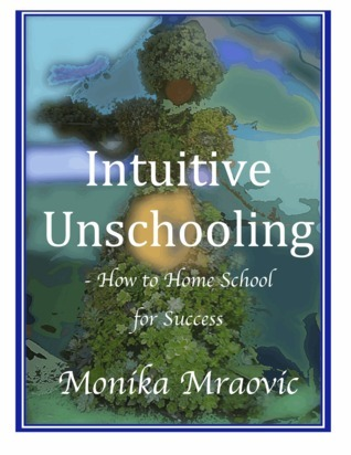 Intuitive Unschooling - How to Home School for Success Monika Mraovic