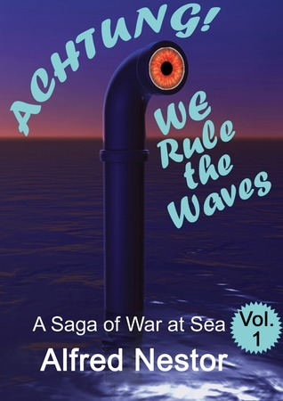 Achtung...We Rule the Waves: A Saga of War at Sea (Vol.I)  by  Alfred Nestor