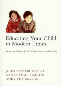 Educating Your Child In Modern Times:  Raising An Intelligent, Sovereign, & Ethical Human Being  by  John Taylor Gatto