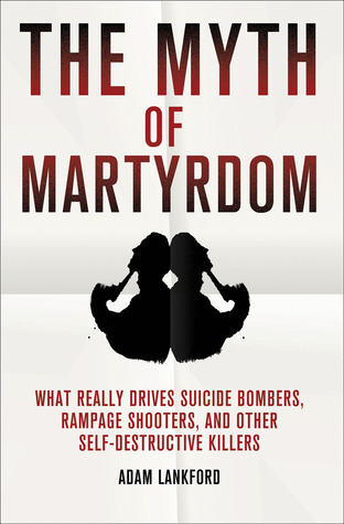 The Myth of Martyrdom: What Really Drives Suicide Bombers, Rampage Shooters, and Other Self-Destructive Killers Adam Lankford