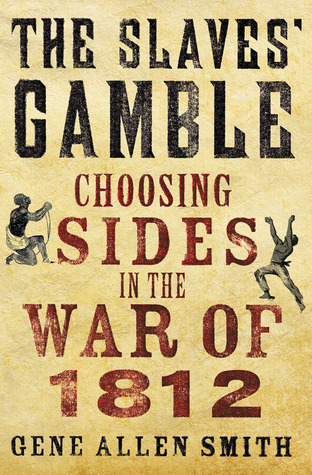 The Slaves Gamble: Choosing Sides in the War of 1812 Gene Allen Smith