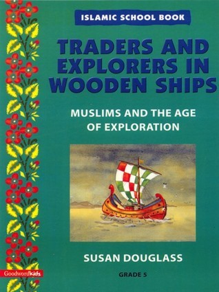 Traders and Explorers in Wooden Ships: Muslims and the Age of Exploration  by  Susan Douglass