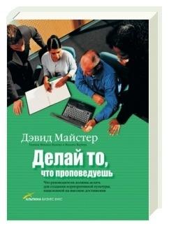 Делай то, что проповедуешь. Что руководители должны делать для создания корпоративной культуры, нацеленной на высокие достижения  by  David H. Maister