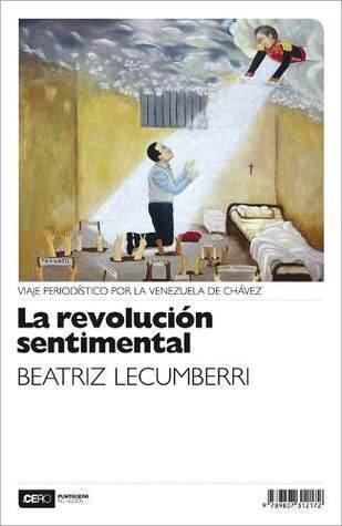 La revolución sentimental. Viaje periodístico por la Venezuela de Chavéz Marta Lecumberri